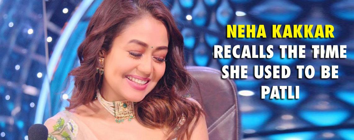 NEHA KAKKAR RECALLS THE TIME SHE USED TO BE PATLI