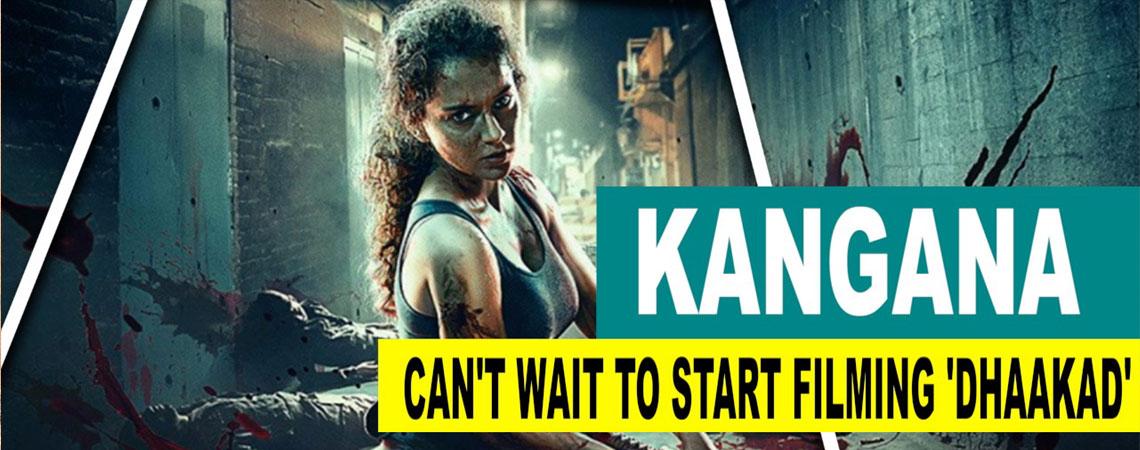Kangana Ranaut Cant wait to start filming Dhaakad